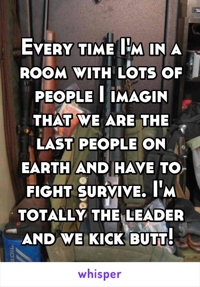 Every time I'm in a room with lots of people I imagin that we are the last people on earth and have to fight survive. I'm totally the leader and we kick butt!