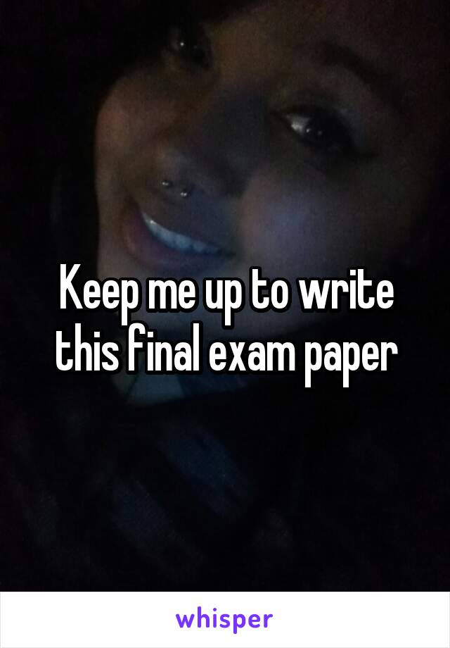 Keep me up to write this final exam paper