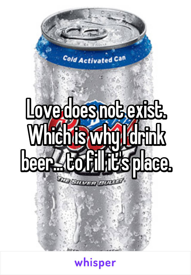 Love does not exist. Which is why I drink beer... to fill it's place.