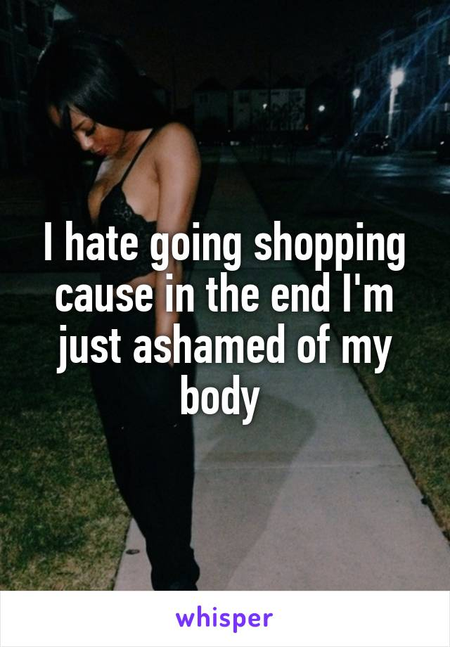 I hate going shopping cause in the end I'm just ashamed of my body