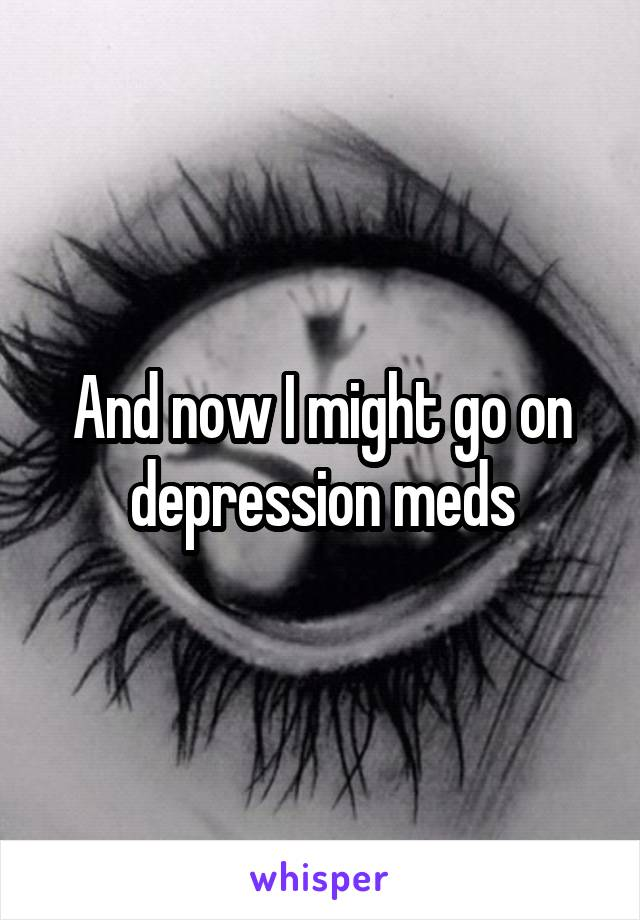 And now I might go on depression meds