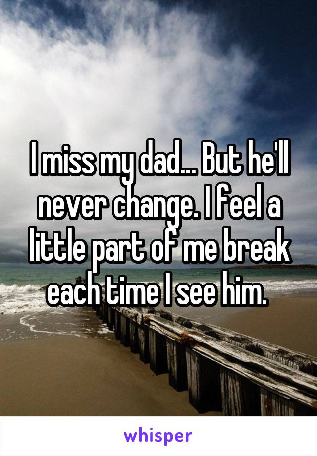 I miss my dad... But he'll never change. I feel a little part of me break each time I see him.