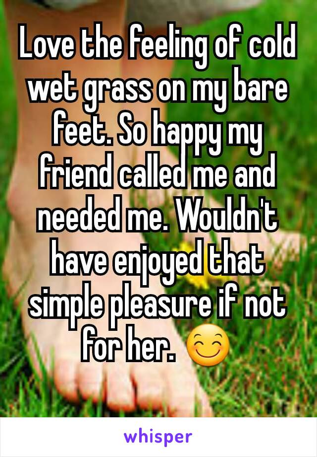 Love the feeling of cold wet grass on my bare feet. So happy my friend called me and needed me. Wouldn't have enjoyed that simple pleasure if not for her. 😊