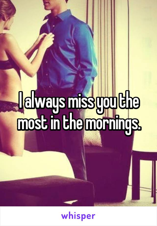 I always miss you the most in the mornings.