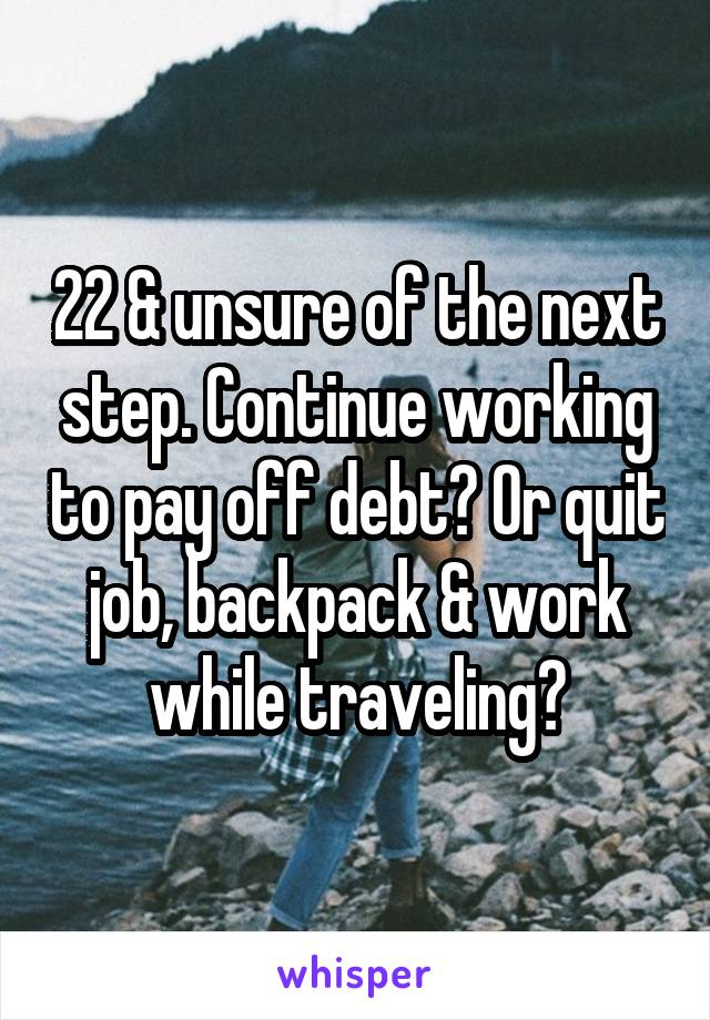 22 & unsure of the next step. Continue working to pay off debt? Or quit job, backpack & work while traveling?