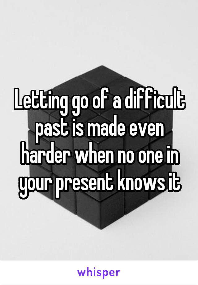 Letting go of a difficult past is made even harder when no one in your present knows it