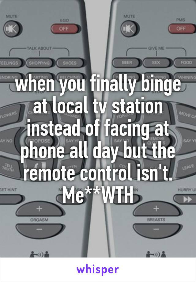 when you finally binge at local tv station instead of facing at phone all day but the remote control isn't. Me**WTH