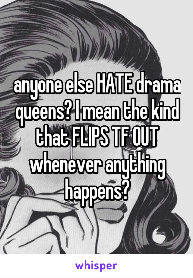 anyone else HATE drama queens? I mean the kind that FLIPS TF OUT whenever anything happens?