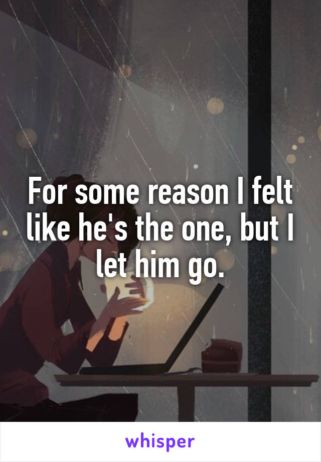 For some reason I felt like he's the one, but I let him go.