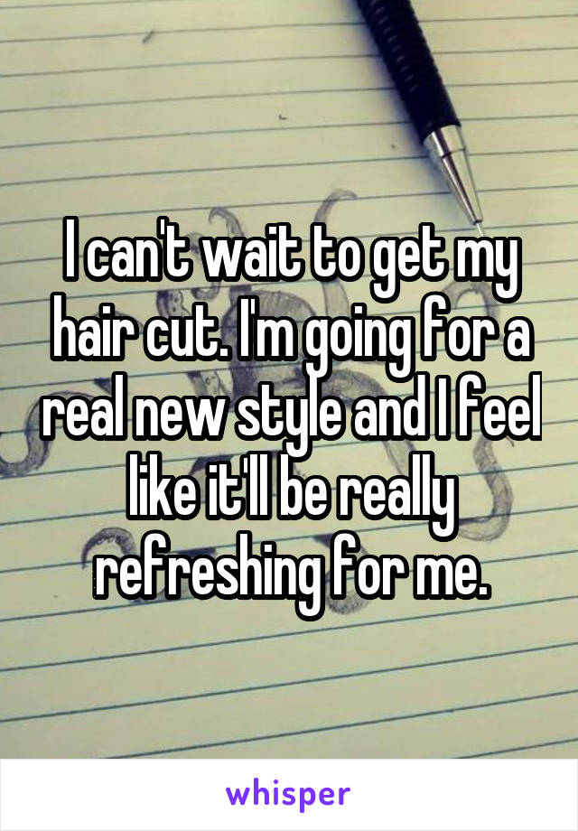 I can't wait to get my hair cut. I'm going for a real new style and I feel like it'll be really refreshing for me.