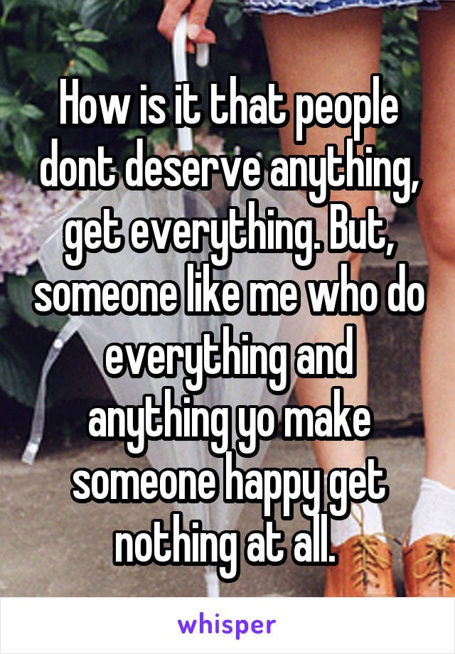 How is it that people dont deserve anything, get everything. But, someone like me who do everything and anything yo make someone happy get nothing at all.