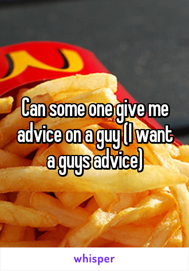 Can some one give me advice on a guy (I want a guys advice)