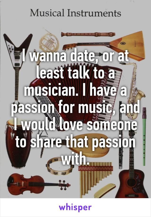 I wanna date, or at least talk to a musician. I have a passion for music, and I would love someone to share that passion with.