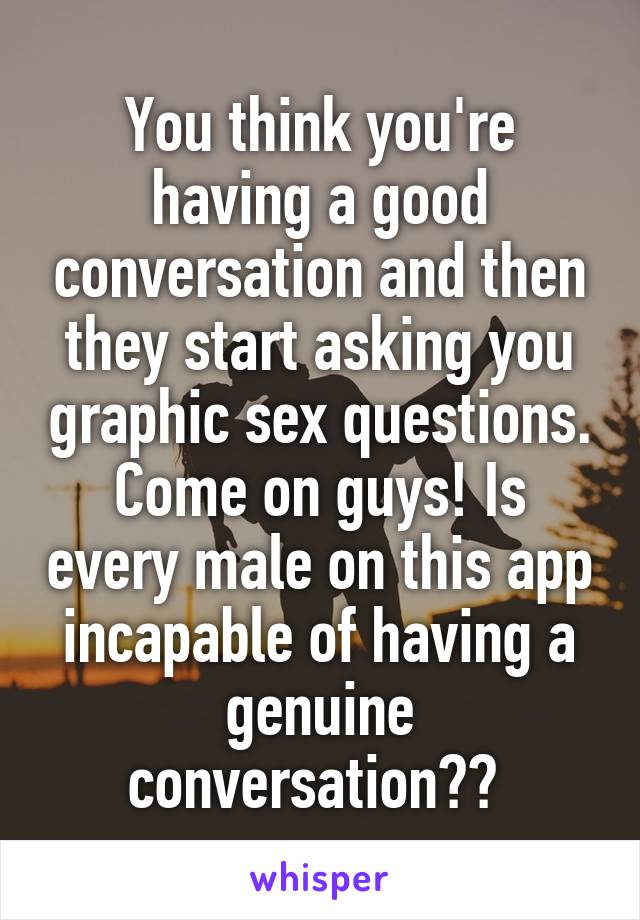 You think you're having a good conversation and then they start asking you graphic sex questions. Come on guys! Is every male on this app incapable of having a genuine conversation??