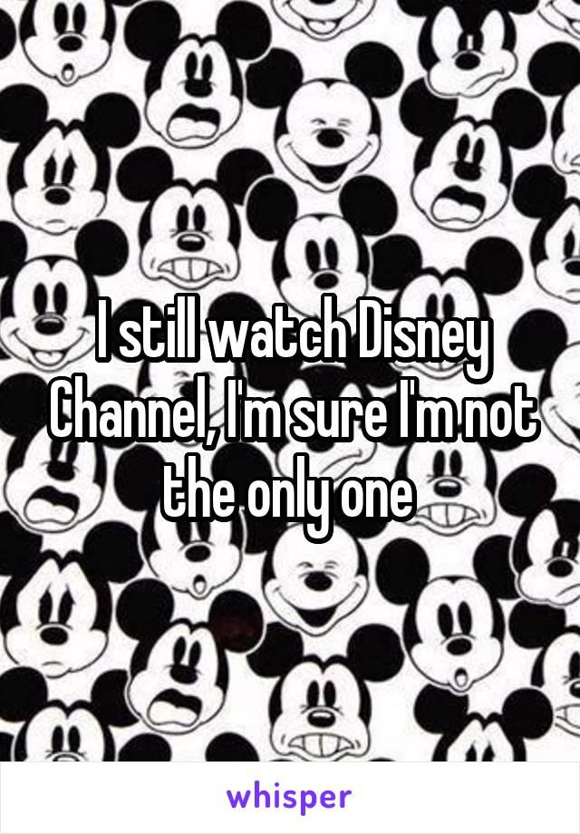 I still watch Disney Channel, I'm sure I'm not the only one