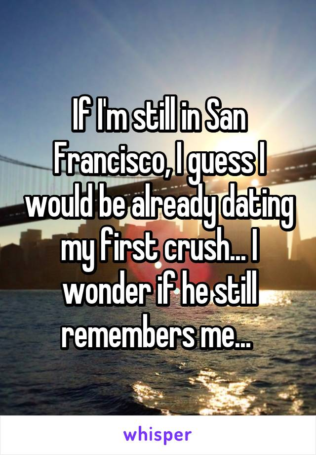 If I'm still in San Francisco, I guess I would be already dating my first crush... I wonder if he still remembers me...