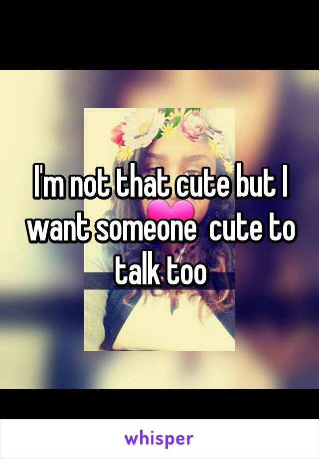 I'm not that cute but I want someone  cute to talk too