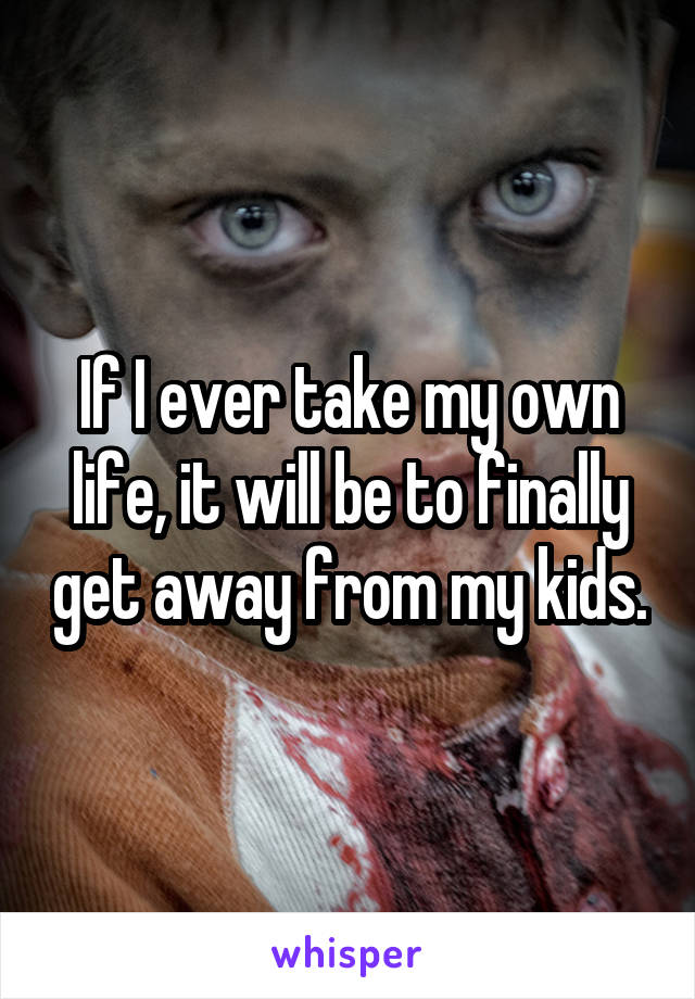 If I ever take my own life, it will be to finally get away from my kids.