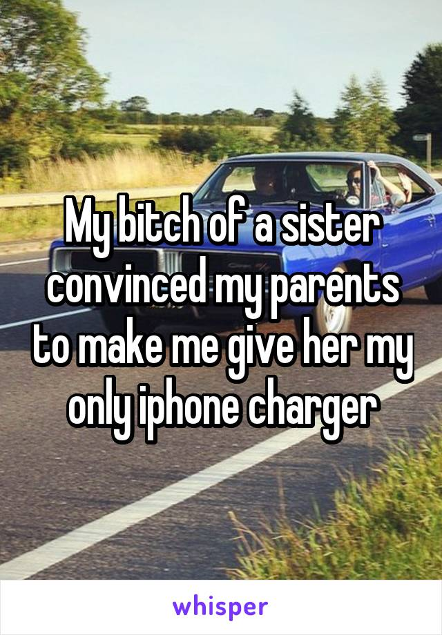 My bitch of a sister convinced my parents to make me give her my only iphone charger