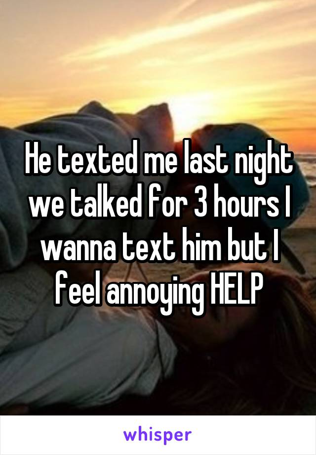 He texted me last night we talked for 3 hours I wanna text him but I feel annoying HELP