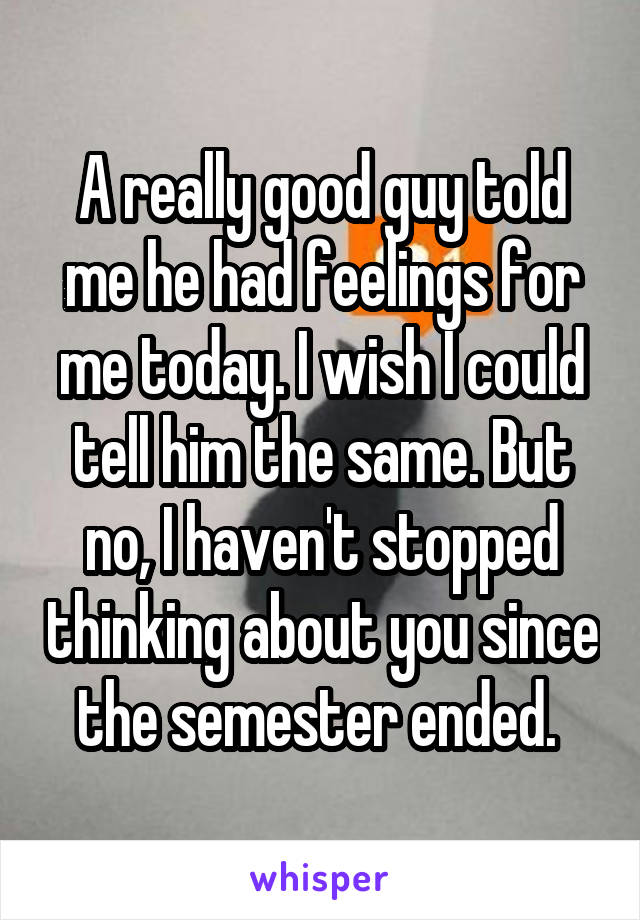 A really good guy told me he had feelings for me today. I wish I could tell him the same. But no, I haven't stopped thinking about you since the semester ended.