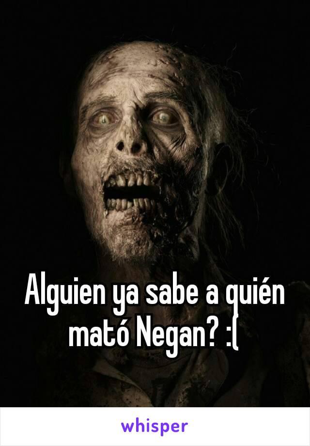 Alguien ya sabe a quién mató Negan? :(