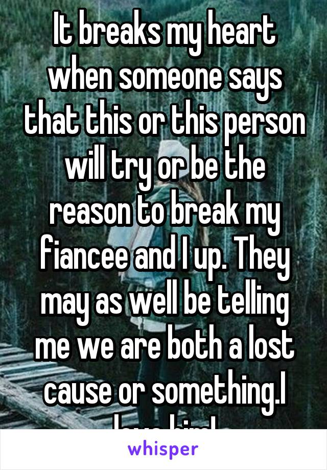 It breaks my heart when someone says that this or this person will try or be the reason to break my fiancee and I up. They may as well be telling me we are both a lost cause or something.I love him!