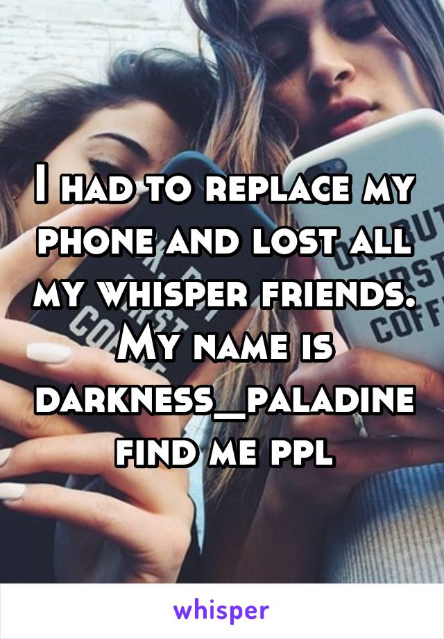 I had to replace my phone and lost all my whisper friends. My name is darkness_paladine find me ppl