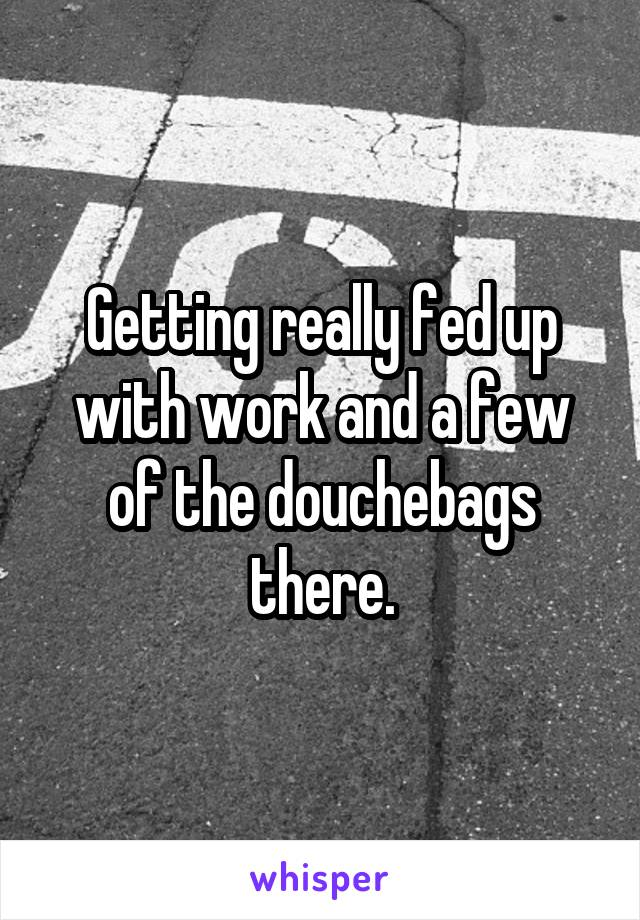 Getting really fed up with work and a few of the douchebags there.