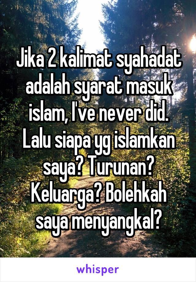 Jika 2 kalimat syahadat adalah syarat masuk islam, I've never did. Lalu siapa yg islamkan saya? Turunan? Keluarga? Bolehkah saya menyangkal?