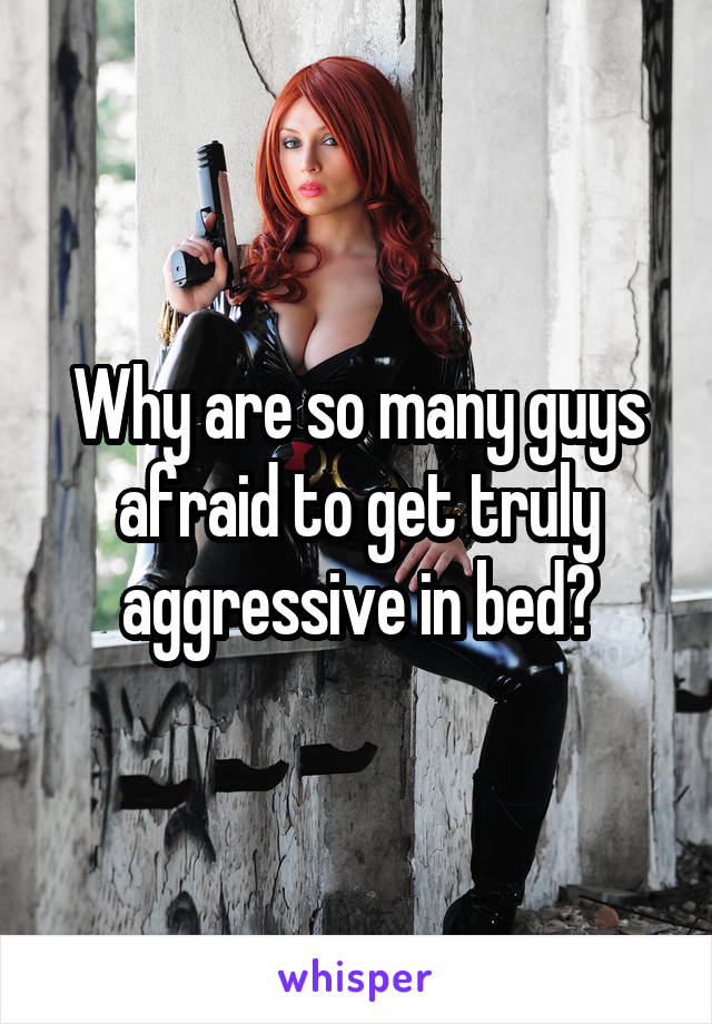 Why are so many guys afraid to get truly aggressive in bed?