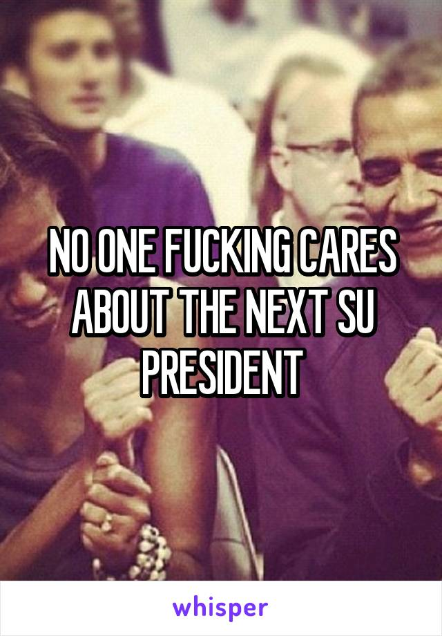 NO ONE FUCKING CARES ABOUT THE NEXT SU PRESIDENT