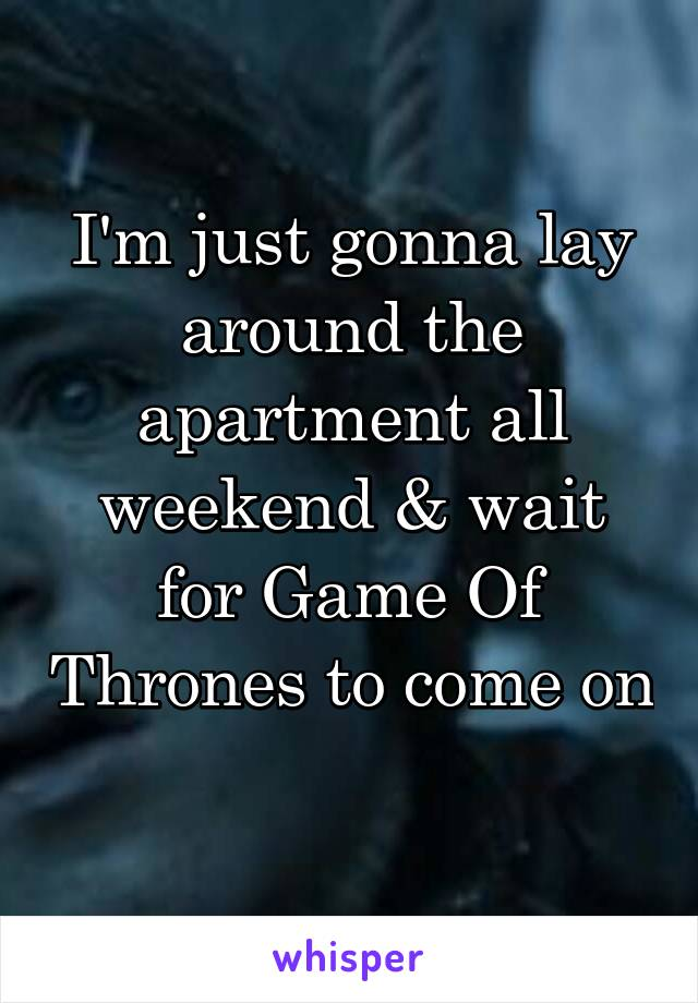 I'm just gonna lay around the apartment all weekend & wait for Game Of Thrones to come on