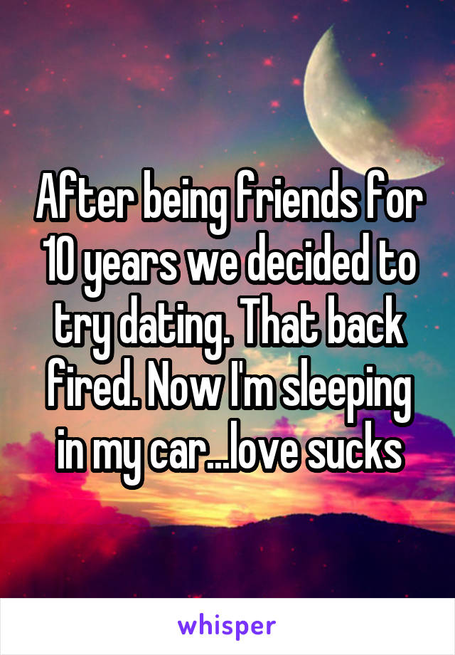 After being friends for 10 years we decided to try dating. That back fired. Now I'm sleeping in my car...love sucks
