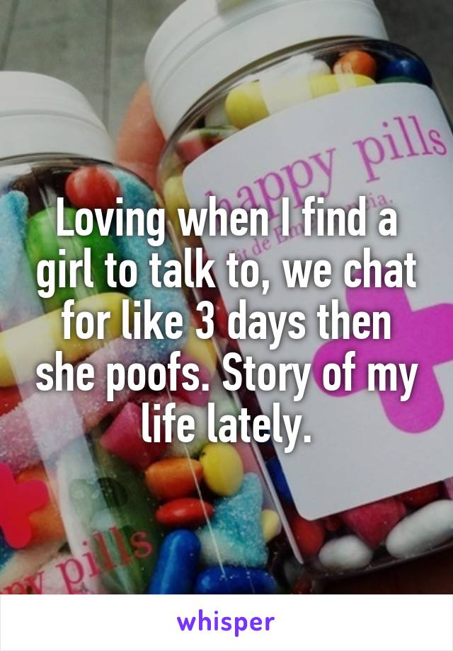 Loving when I find a girl to talk to, we chat for like 3 days then she poofs. Story of my life lately.