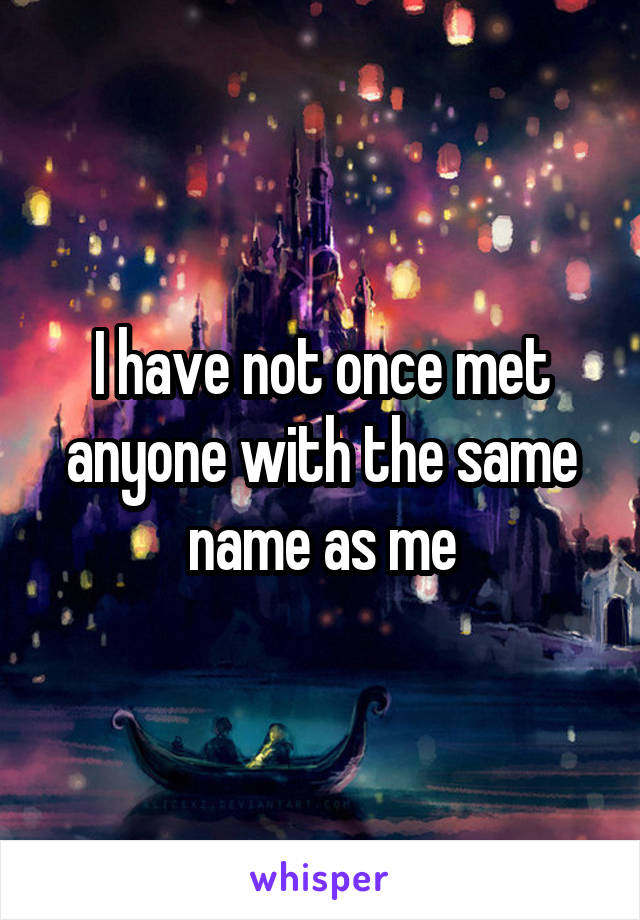 I have not once met anyone with the same name as me