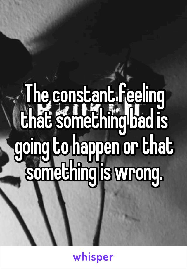 The constant feeling that something bad is going to happen or that something is wrong.