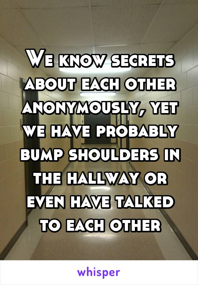 We know secrets about each other anonymously, yet we have probably bump shoulders in the hallway or even have talked to each other