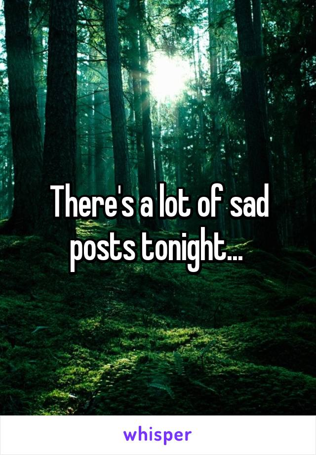 There's a lot of sad posts tonight...