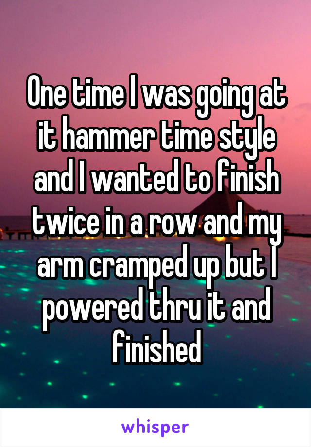 One time I was going at it hammer time style and I wanted to finish twice in a row and my arm cramped up but I powered thru it and finished