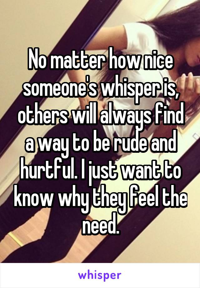 No matter how nice someone's whisper is, others will always find a way to be rude and hurtful. I just want to know why they feel the need.