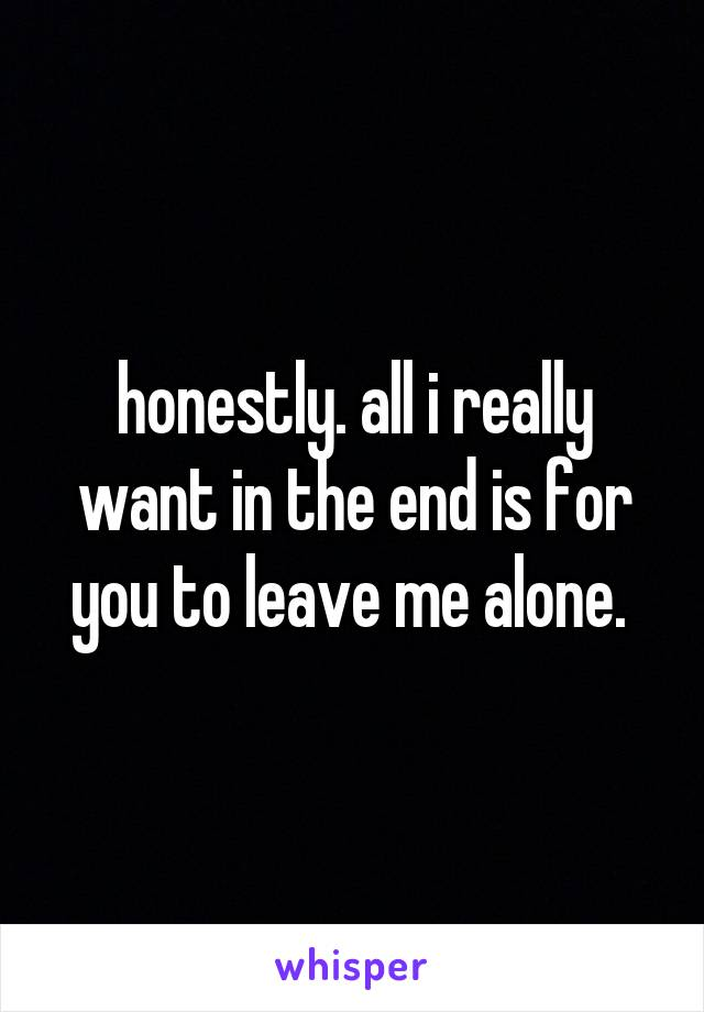 honestly. all i really want in the end is for you to leave me alone.