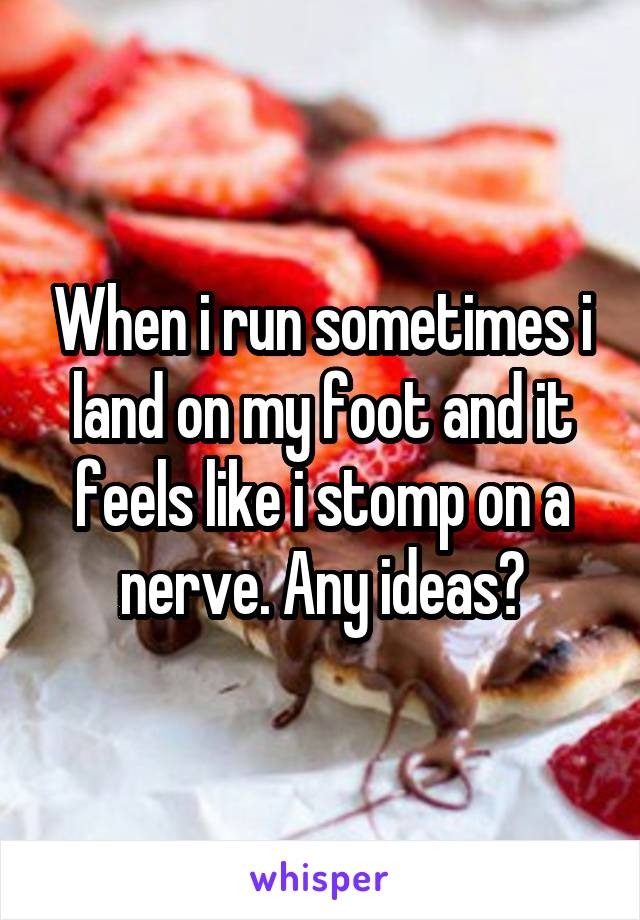 When i run sometimes i land on my foot and it feels like i stomp on a nerve. Any ideas?