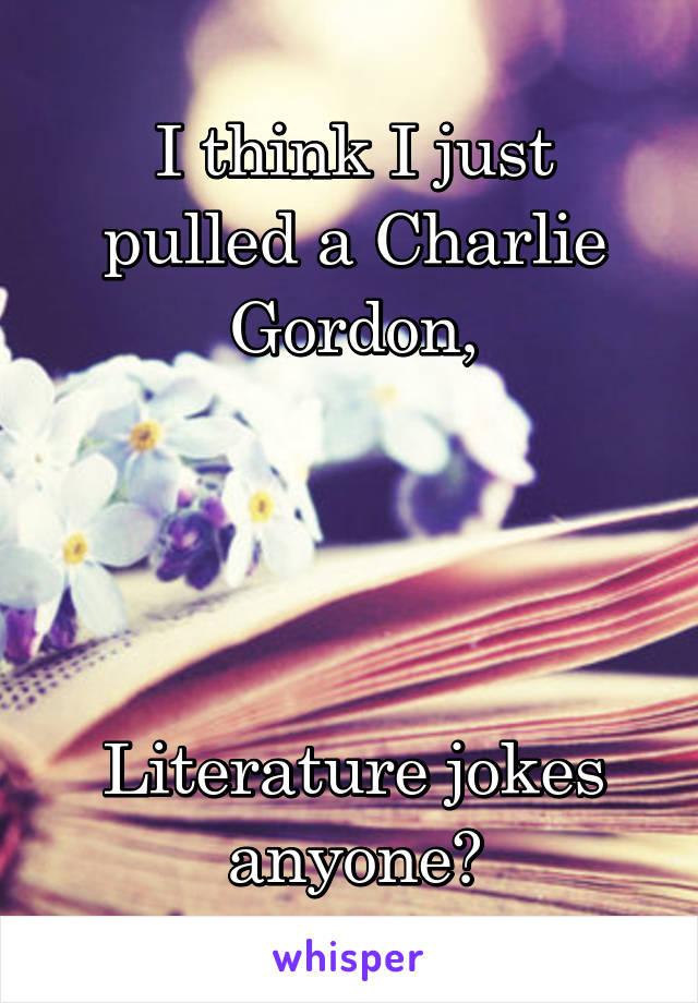 I think I just pulled a Charlie Gordon,     Literature jokes anyone?