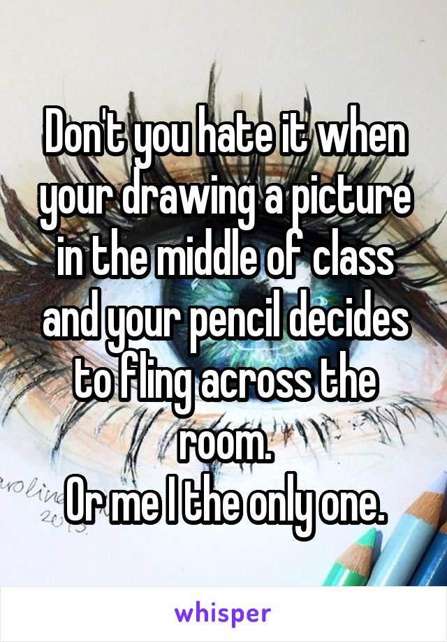 Don't you hate it when your drawing a picture in the middle of class and your pencil decides to fling across the room. Or me I the only one.