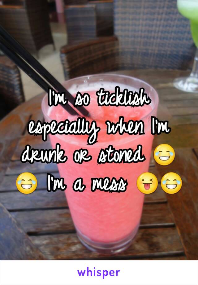 I'm so ticklish especially when I'm drunk or stoned 😂😂 I'm a mess 😜😂
