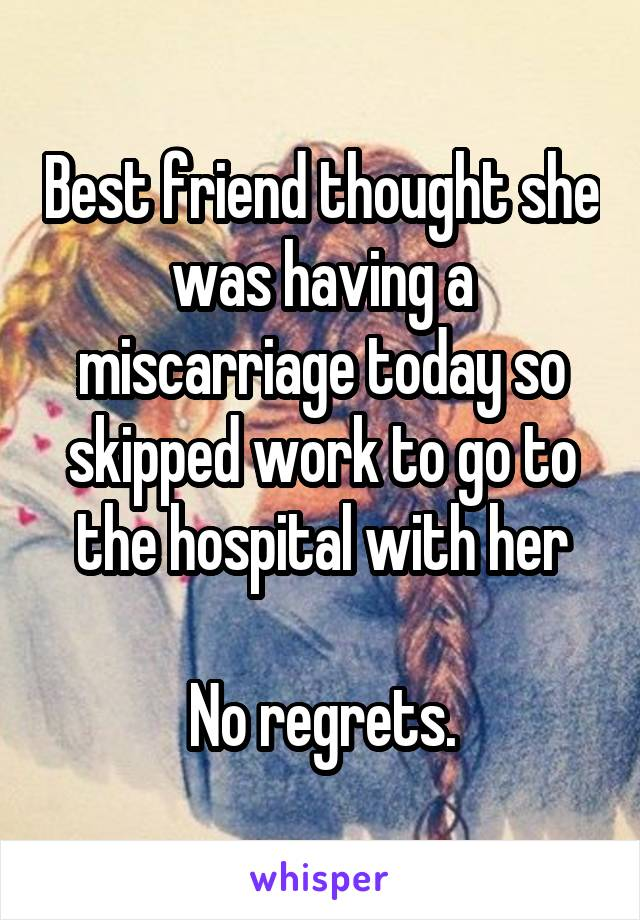 Best friend thought she was having a miscarriage today so skipped work to go to the hospital with her  No regrets.