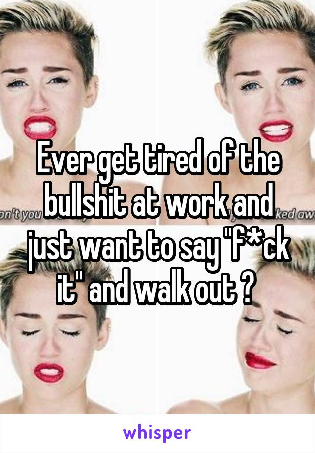 """Ever get tired of the bullshit at work and just want to say """"f*ck it"""" and walk out ?"""