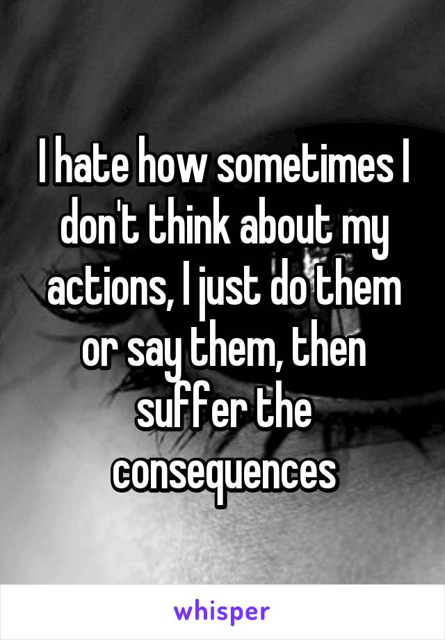 I hate how sometimes I don't think about my actions, I just do them or say them, then suffer the consequences