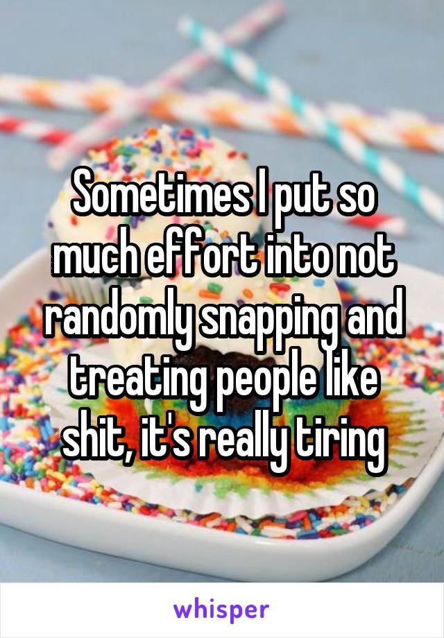 Sometimes I put so much effort into not randomly snapping and treating people like shit, it's really tiring